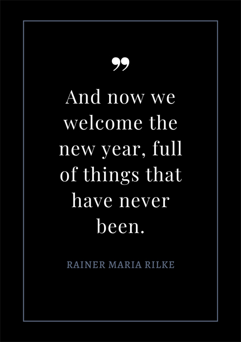 2020 New Year Quote. And now we welcome the new year full of things that have never been. Rainer Maria Rilke