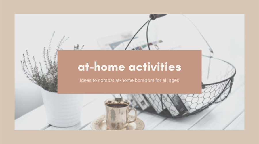At-Home Activities. Ideas to combat at-home boredom for all ages